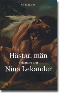 Nina Lekander Hästar, män och andra djur 227 sidor, inb. Stockholm: Norstedts 2012 ISBN 978-91-1-304394-4