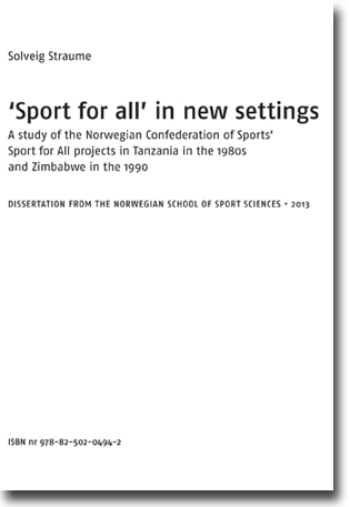 Solveig Straume 'Sport for all' in new settings: A study of the Norwegian Confederation of Sports' Sport for All projects in Tanzania in the 1980s and Zimbabwe in the 1990s 143 sidor, e-book. Oslo: Norges idrettshøgskole 2013 ISBN 978-82-502-0494-2