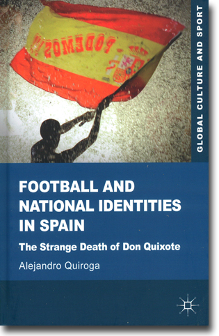 Alejandro Quiroga Football and National Identities in Spain: The Strange Death of Don Quixote 246 sidor, inb. Basingstoke, Hamps.: Palgrave Macmillan 2013 (Global Culture and Sport) ISBN 978-0-230-35540-8