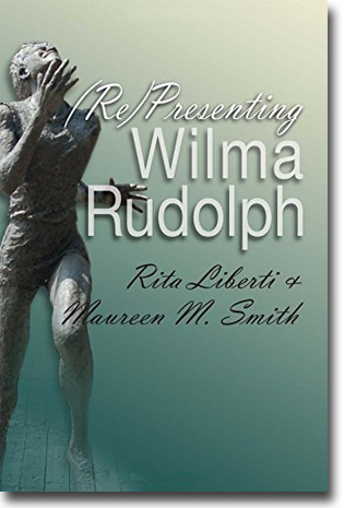 Rita Liberti & Maureen M. Smith (Re)Presenting Wilma Rudolph 328 pages, pbk. Syracuse, NY: Syracuse University Press 2015 (Sports and Entertainment) ISBN 978-0-8156-3384-6