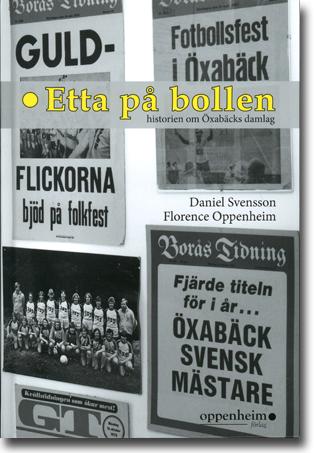 Daniel Svensson & Florence Oppenheim Etta på bollen: Historien om Öxabäcks damlag 158 sidor, inb., ill. Landvetter: Oppenheim Förlag 2015 ISBN 978-91-981589-4-6