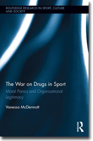 Vanessa McDermott The War on Drugs in Sport: Moral Panics and Organizational Legitimacy 272 pages, hardcover. Abingdon, Oxon: Routledge 2016 (Routledge Research in Sport Culture and Society 57) ISBN 978-1-138-81201-7