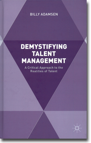 Billy Adamsen Demystifying Talent Management: A Critical Approach to the Realities of Talent 149 pages, hardcover. Basingstoke, Hamps.: Palgrave Macmillan 2016 ISBN 978-1-137-50865-2