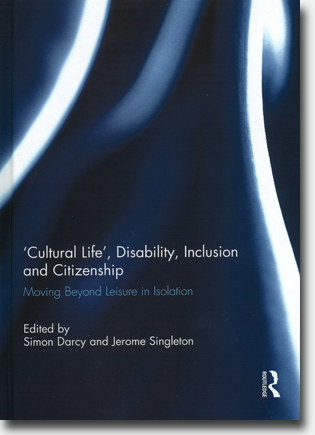 Simon Darcy & Jerome Singleton (red) 'Cultural Life', Disability, Inclusion and Citizenship: Moving Beyond Leisure in Isolation 90 pages, h/c. Abingdon, Oxon: Routledge 2015 ISBN 978-1-138-80992-5