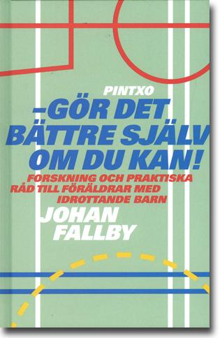 Johan Fallby Gör det bättre själv om du kan! Forskning och praktiska råd till föräldrar med idrottande barn 198 sidor, inb. Saltsjö-boo: Pintxo förlag 2015 ISBN 978-91-2714-410-1