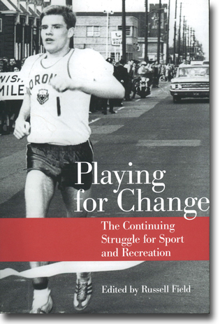 Russell Field (red) Playing for Change: The Continuing Struggle for Sport and Recreation 467 pages, paperback. Toronto, ON: University of Toronto Press 2016 ISBN 978-1-4426-2820-5