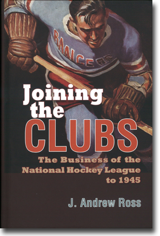 J. Andrew Ross Joining the Clubs: The Business of the National Hockey League to 1945 442 pages, hardcover. Syracuse, NY: Syracuse University Press 2015 ISBN 978-0-8156-3383-9