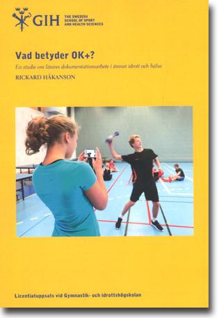 Rickard Håkanson Vad betyder OK+?: En studie om lärares dokumentationsarbete i ämnet idrott och hälsa 122 sidor, hft. Stockholm: Gymnastik- och idrottshögskolan, GIH 2015 (Licentiatuppsats vid Gymnastik- och idrottshögskolan) ISBN n/a
