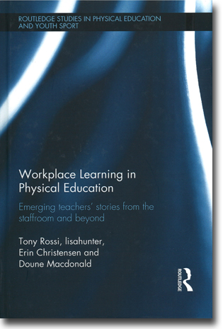 Tony Rossi, lisahunter, Erin Christensen & Doune Macdonald Workplace Learning in Physical Education: Emerging teachers' stories from the staffroom and beyond 160 pages, inb. Abingdon, Oxon: Routledge 2015 (Routledge Studies in Physical Education and Youth Sport) ISBN 978-0-415-67365-5