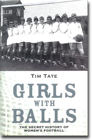 Tim Tate Girls With Balls: The Secret History of Women's Football 280 sidor, inb., ill. London: John Blake Publishing 2013 ISBN 978-1-78219-429-3