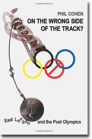 Phil Cohen On the Wrong Side of the Track?: East London and the Post Olympics 320 sidor, pbk, ill. London: Lawrence & Wishart 2013 ISBN 978-1-907103-62-9