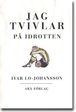 Ivar Lo-Johansson Jag tvivlar på idrotten 141 sidor, hft. Malmö: Arx Förlag 2014 ISBN 978-91-87043-43-7