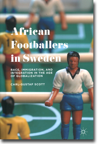 Carl-Gustaf Scott African Footballers in Sweden: Race, Immigration, and Integration in the Age of Globalization 292 pages, h/c. Basingstoke, Hamps.: Palgrave Macmillan 2015 ISBN 978-1-137-54207-6