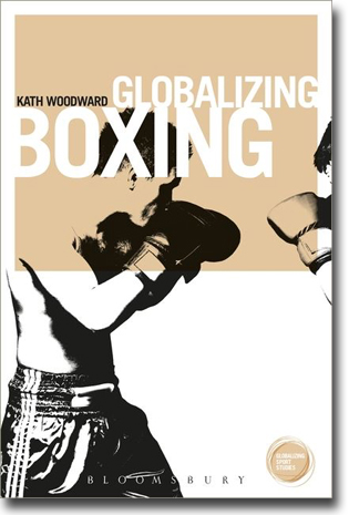 Kath Woodward Globalizing Boxing 182 pages, paperback. London: Bloomsbury 2015 (Globalizing Sport Studies) ISBN 978-1-4742-5305-5