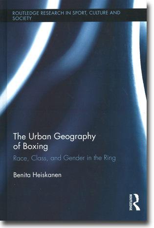 Benita Heiskanen The Urban Geography of Boxing: Race, Class, and Gender in the Ring 192 pages, h/c. Abingdon, Oxon: Routledge 2012 (Routledge Research in Sport, Culture and Society) ISBN 978-0-415-50226-9