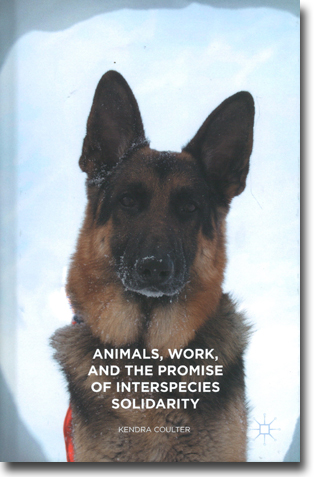 Kendra Coulter Animals, Work, and the Promise of Interspecies Solidarity 201 pages, hardcover. Basingstoke, Hamps.: Palgrave Macmillan 2015 ISBN 978-1-137-55879-4