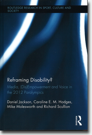 Daniel Jackson, Caroline E. M. Hodges, Mike Molesworth & Richard Scullion Reframing Disability?: Media, (Dis)Empowerment and Voice in the 2012 Paralympics 269 pages, h/c. Abingdon, Oxon: Routledge 2015 (Routledge Research in Sport, Culture and Society) ISBN 978-1-138-79723-9