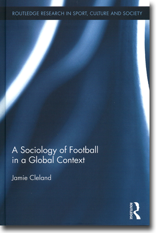 Jamie Cleland A Sociology of Football in a Global Context 177 pages, inb. Abingdon, Oxon: Routledge 2015 (Routledge Research in Sport, Culture and Society) ISBN 978-0-415-85567-9