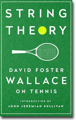 David Foster Wallace String Theory: David Foster Wallace on Tennis 158 pages, hardcover. New York, NY: New American Library 2016 (A LIBRARY oF AMERICA SPECIAL PUBLICATION) ISBN 978-1-59853-480-1
